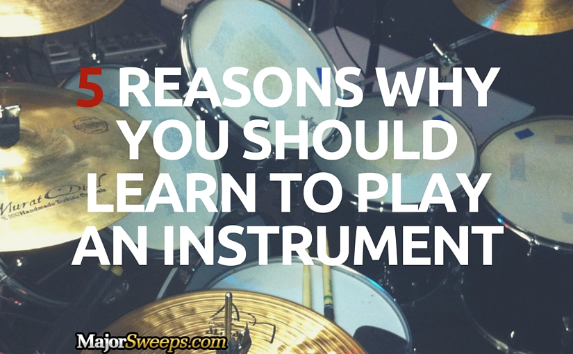 5 Reasons Why You Should Learn to Play an Instrument