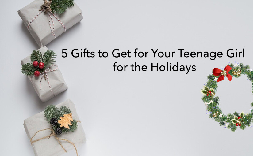 5 Gifts to Get for Your Teenage Girl for the Holidays