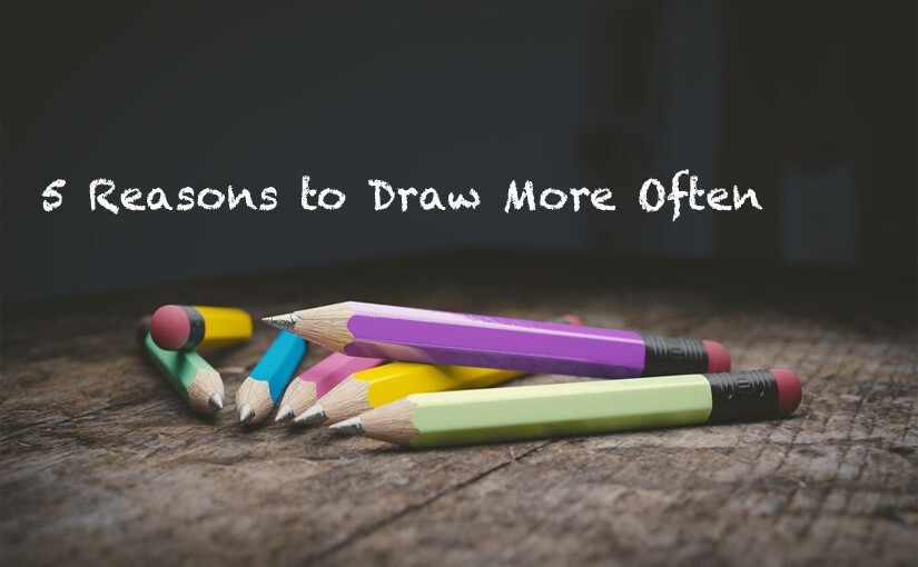 5 Reasons to Draw More Often