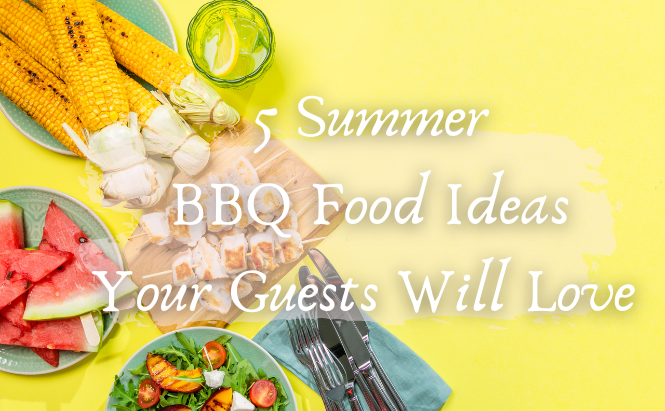 5 Summer BBQ Food Ideas Your Guests Will Love