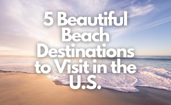 5 Beautiful Beach Destinations to Visit in the U.S.